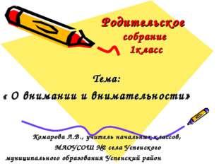Родительское собрание 1класс Тема: « О внимании и внимательности» Комарова Л.