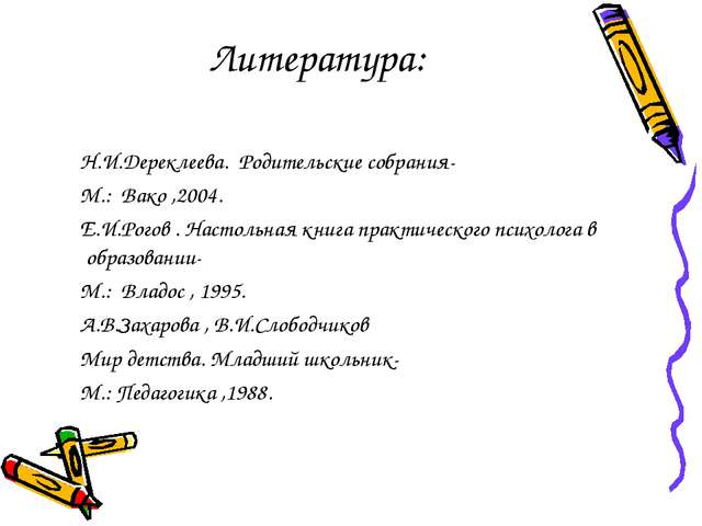 Литература: Н.И.Дереклеева. Родительские собрания- М.: Вако ,2004. Е.И.Рогов...