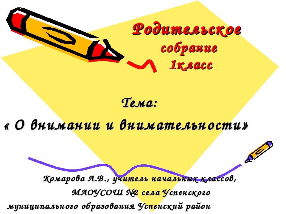 Родительское собрание 1класс Тема: « О внимании и внимательности» Комарова Л....