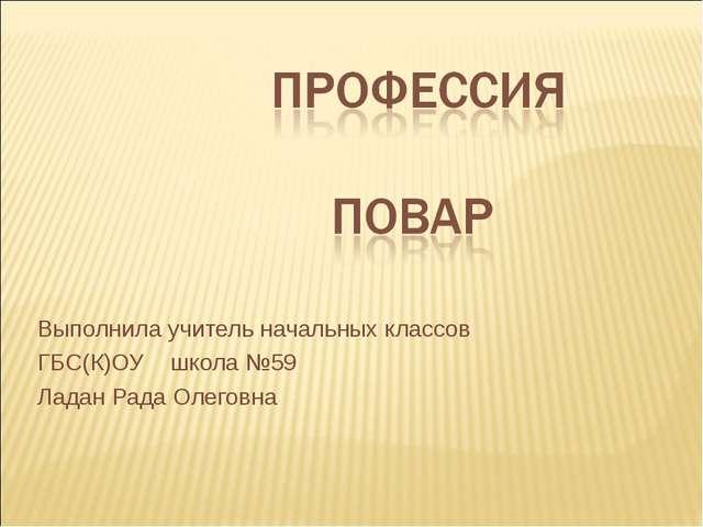 Выполнила учитель начальных классов ГБС(К)ОУ школа №59 Ладан Рада Олеговна