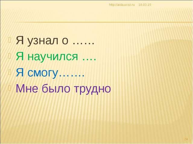 Я узнал о …… Я научился …. Я смогу……. Мне было трудно * http://aida.ucoz.ru *