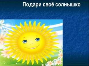 Подари своё солнышко