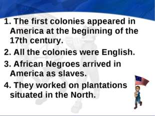 1. The first colonies appeared in America at the beginning of the 17th centur