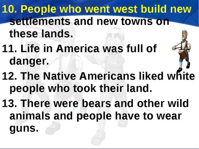 10. People who went west build new settlements and new towns on these lands....