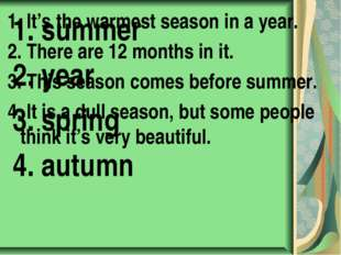1. It's the warmest season in a year. 2. There are 12 months in it. 3. This s