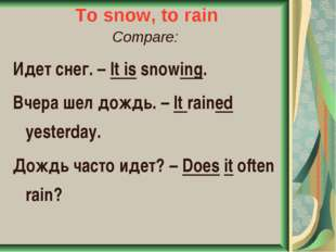 To snow, to rain Compare: Идет снег. – It is snowing. Вчера шел дождь. – It r