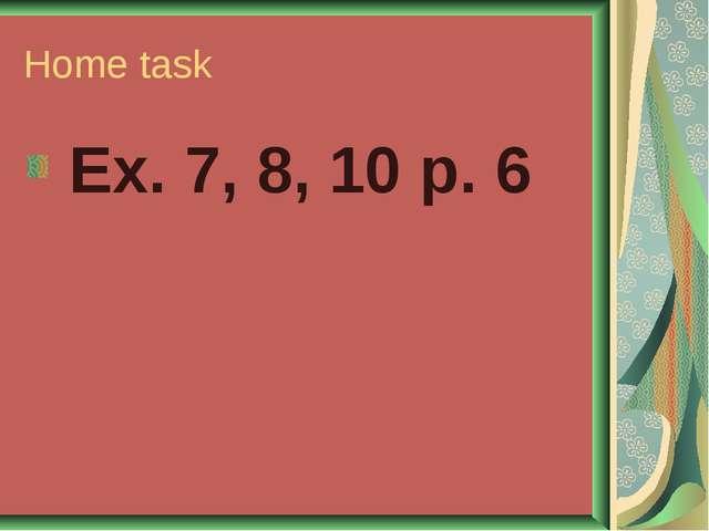 Home task Ex. 7, 8, 10 p. 6