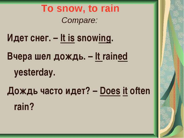 To snow, to rain Compare: Идет снег. – It is snowing. Вчера шел дождь. – It r...