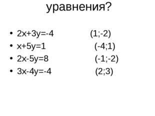 Является ли пара чисел (х;у) решением уравнения? 2х+3у=-4 (1;-2) х+5у=1 (-4;1