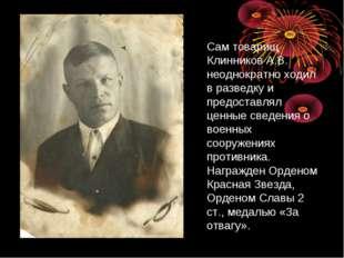 Сам товарищ Клинников А.В. неоднократно ходил в разведку и предоставлял ценны