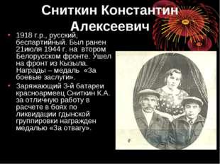 Сниткин Константин Алексеевич 1918 г.р., русский, беспартийный. Был ранен 21и