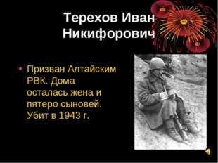 Терехов Иван Никифорович Призван Алтайским РВК. Дома осталась жена и пятеро с