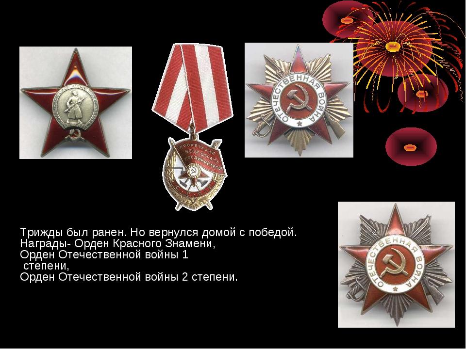 Трижды был ранен. Но вернулся домой с победой. Награды- Орден Красного Знамен...