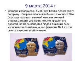 9 марта 2014 г Сегодня исполнилось бы 80 лет Юрию Алексеевичу Гагарину . Впер