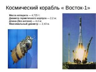 Космический корабль « Восток-1» Масса аппарата— 4,725 т; Диаметр герметичног