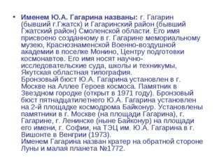 Именем Ю.А.Гагарина названы:г. Гагарин (бывший г.Гжатск) и Гагаринский райо