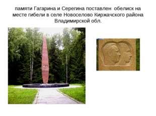 памяти Гагарина и Серегина поставлен обелиск на месте гибели в селе Новоселов