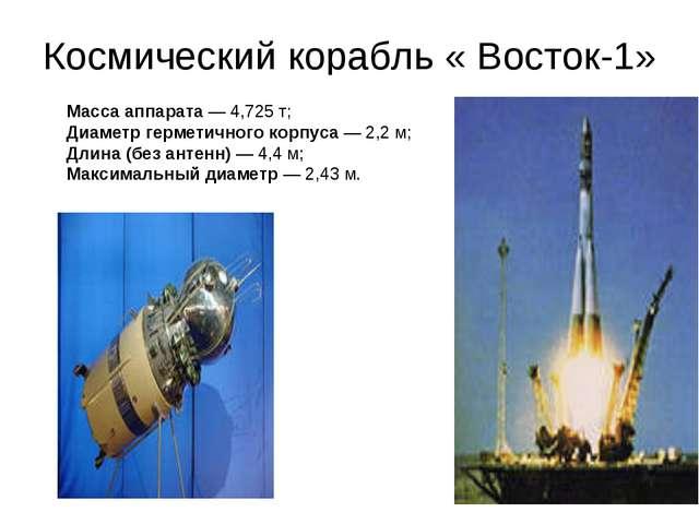 Космический корабль « Восток-1» Масса аппарата— 4,725 т; Диаметр герметичног...