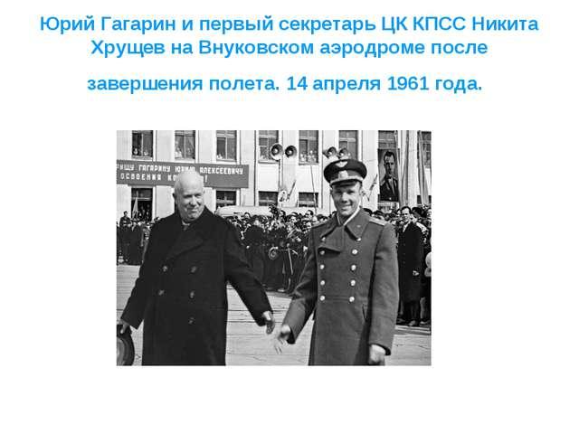 Юрий Гагарин и первый секретарь ЦК КПСС Никита Хрущев на Внуковском аэродроме...