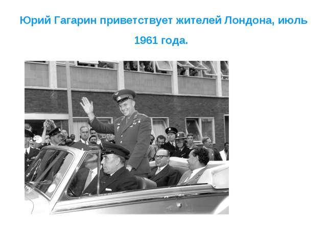 Юрий Гагарин приветствует жителей Лондона, июль 1961 года.