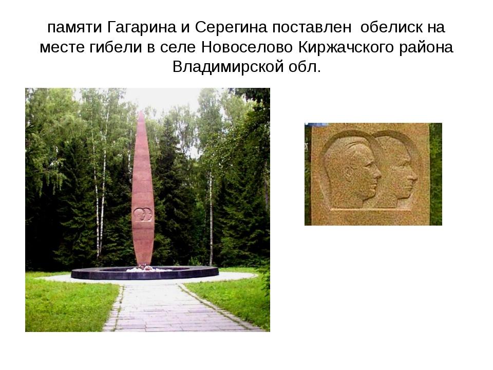 памяти Гагарина и Серегина поставлен обелиск на месте гибели в селе Новоселов...
