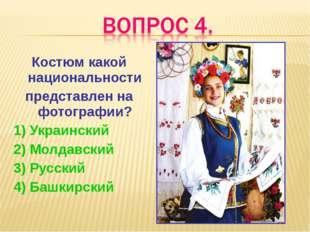 Костюм какой национальности представлен на фотографии? 1) Украинский 2) Молда