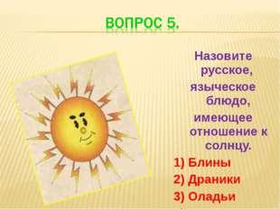 Назовите русское, языческое блюдо, имеющее отношение к солнцу. 1) Блины 2) Др