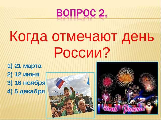 Когда отмечают день России? 1) 21 марта 2) 12 июня 3) 16 ноября 4) 5 декабря