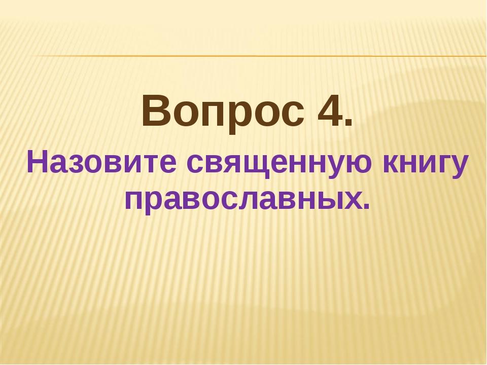 Вопрос 4. Назовите священную книгу православных.
