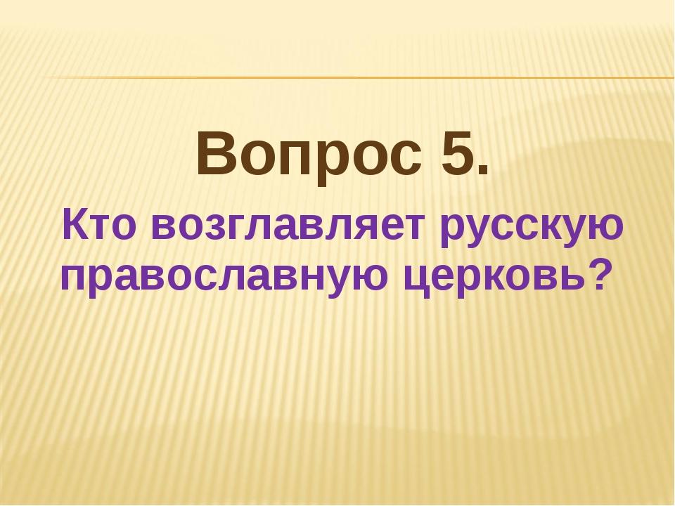 Вопрос 5. Кто возглавляет русскую православную церковь?
