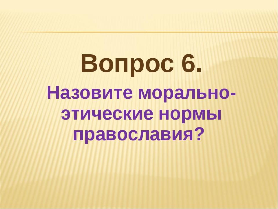 Вопрос 6. Назовите морально-этические нормы православия?