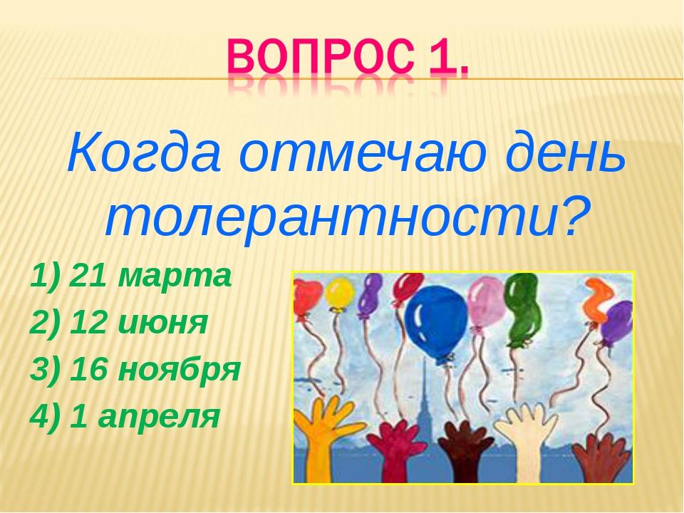 Когда отмечаю день толерантности? 1) 21 марта 2) 12 июня 3) 16 ноября 4) 1 ап...
