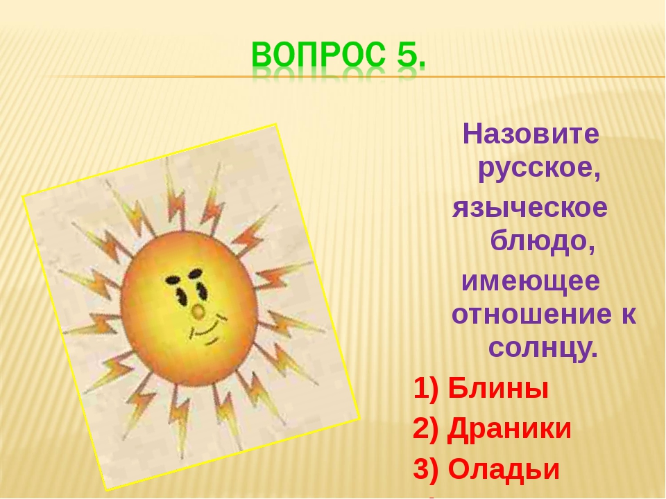 Назовите русское, языческое блюдо, имеющее отношение к солнцу. 1) Блины 2) Др...