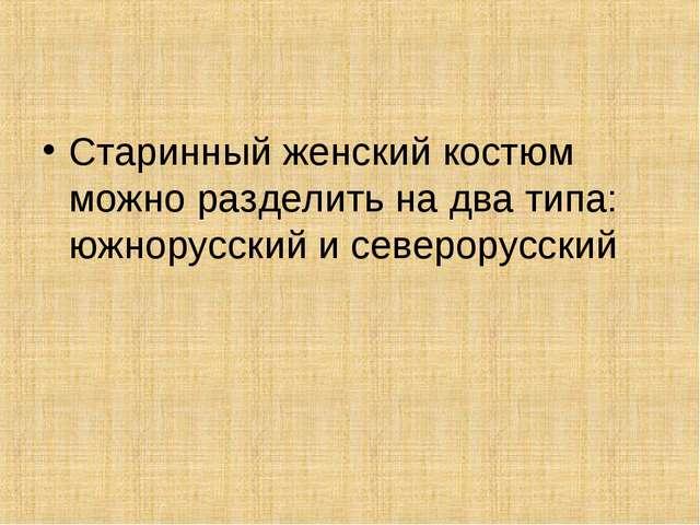 Старинный женский костюм можно разделить на два типа: южнорусский и северорус...