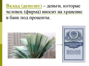 Вклад (депозит) – деньги, которые человек (фирма) вносит на хранение в банк п