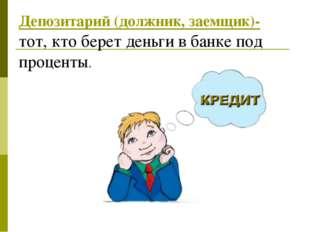 Депозитарий (должник, заемщик)- тот, кто берет деньги в банке под проценты.....