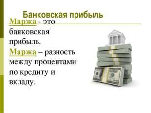 Маржа - это банковская прибыль. Маржа – разность между процентами по кредиту