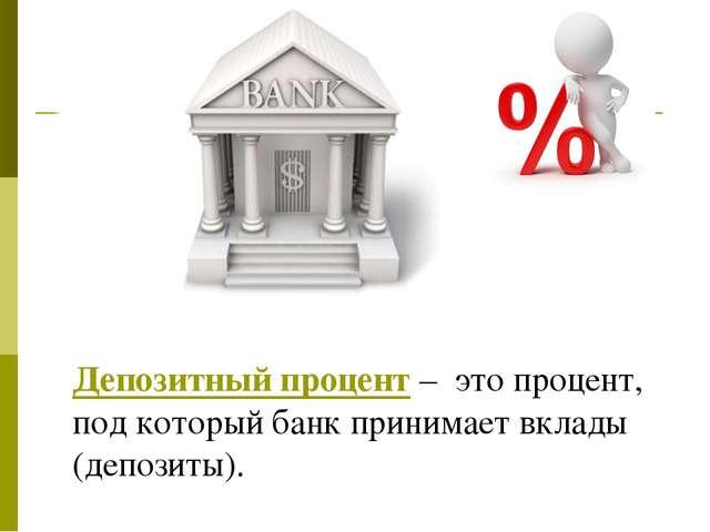 Депозитный процент – это процент, под который банк принимает вклады (депозиты).