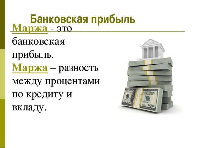 Маржа - это банковская прибыль. Маржа – разность между процентами по кредиту...