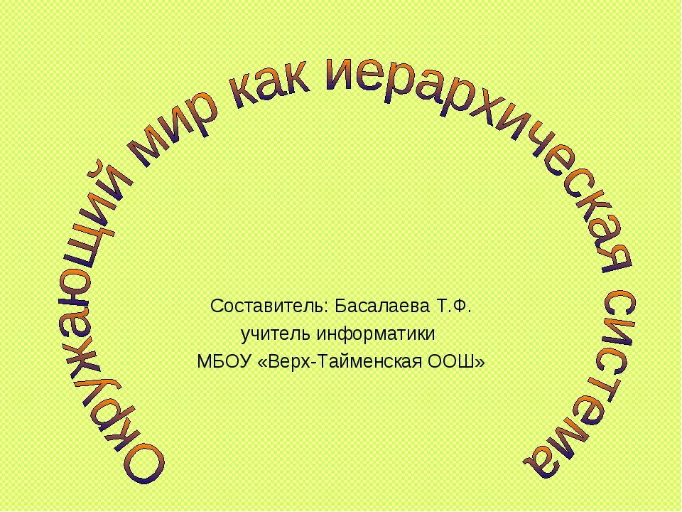 Составитель: Басалаева Т.Ф. учитель информатики МБОУ «Верх-Тайменская ООШ»
