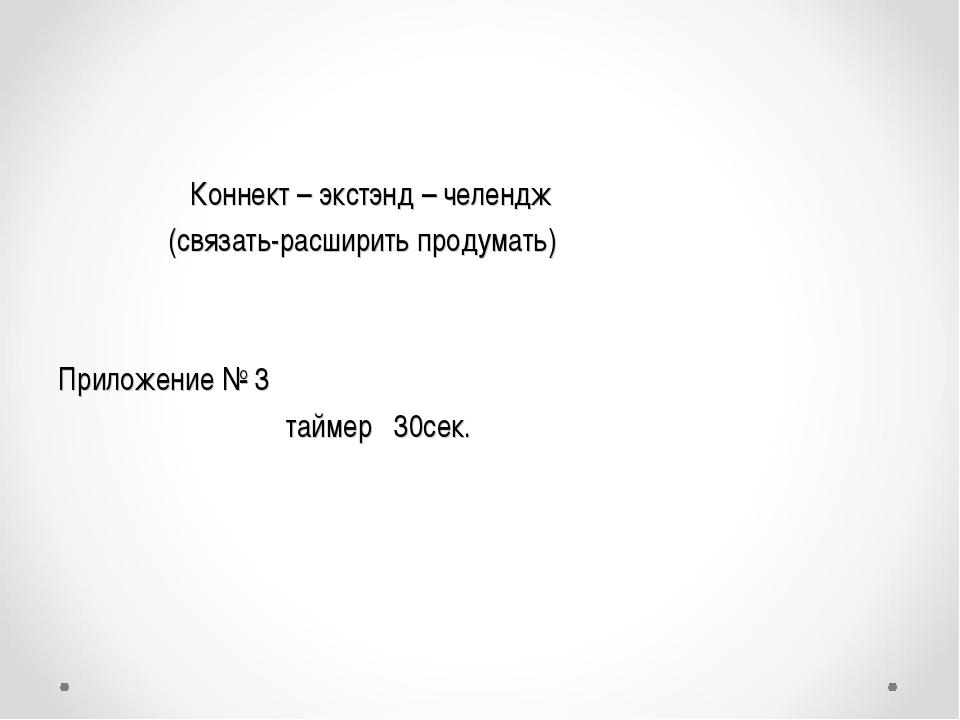 Коннект – экстэнд – челендж (связать-расширить продумать) Приложение № 3 тай...