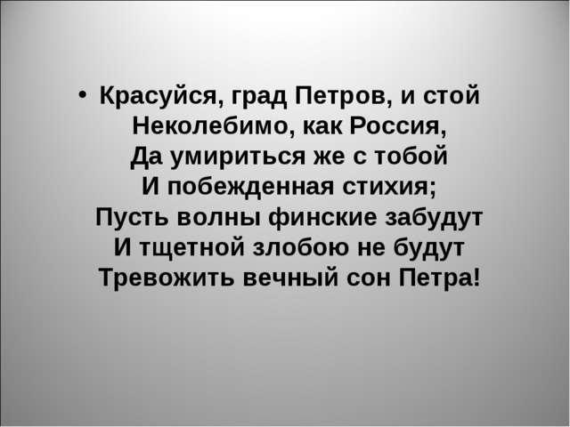 Красуйся, град Петров, и стой Неколебимо, как Россия, Да умириться же с тобой...