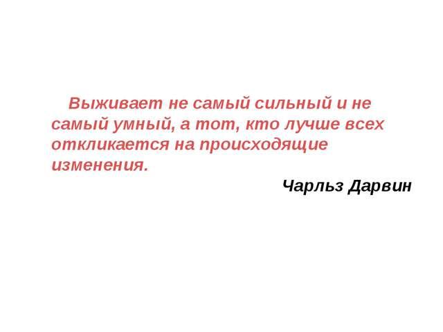 Выживает не самый сильный и не самый умный, а тот, кто лучше всех откликаетс...