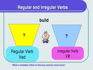 Regular and Irregular Verbs ? ? build Regular Verb Ved Irregular Verb V2 What
