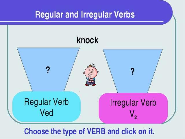 Regular and Irregular Verbs ? ? knock Regular Verb Ved Irregular Verb V2 Choo...