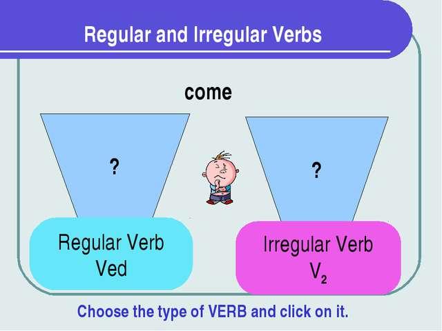 Regular and Irregular Verbs ? ? come Regular Verb Ved Irregular Verb V2 Choos...