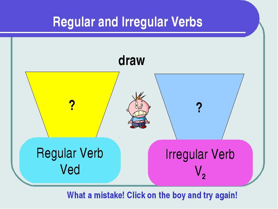 Regular and Irregular Verbs ? ? draw Regular Verb Ved Irregular Verb V2 What...