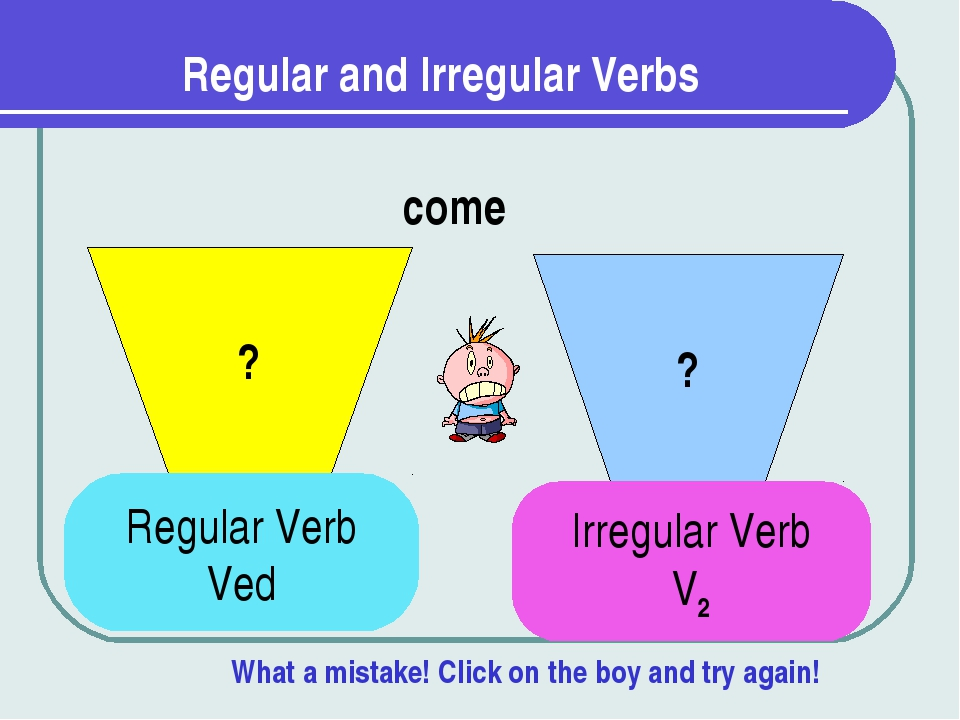Regular and Irregular Verbs ? ? come Regular Verb Ved Irregular Verb V2 What...