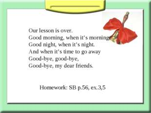 Our lesson is over. Good morning, when it's morning, Good night, when it's ni