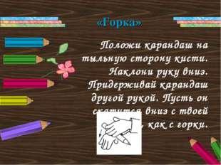 Положи карандаш на тыльную сторону кисти. Наклони руку вниз. Придерживай кара